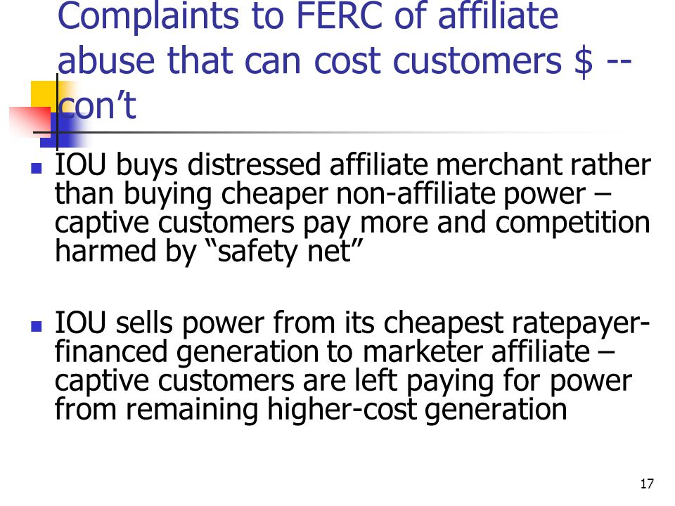 17 Complaints to FERC of affiliate abuse that can cost customers $ -- con't IOU buys distressed affiliate merchant rather than buying cheaper non-affiliate power – captive customers pay more and competition harmed by safety net IOU sells power from its cheapest ratepayer- financed generation to marketer affiliate – captive customers are left paying for power from remaining higher-cost generation