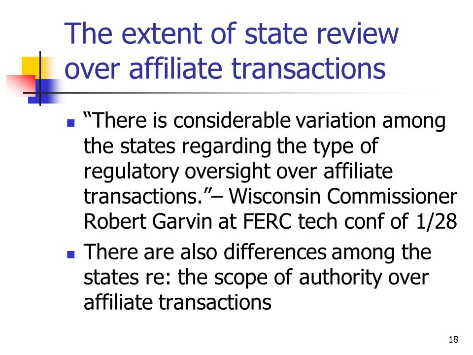 18 The extent of state review over affiliate transactions There is considerable variation among the states regarding the type of regulatory oversight over affiliate transactions. – Wisconsin Commissioner Robert Garvin at FERC tech conf of 1/28 There are also differences among the states re: the scope of authority over affiliate transactions