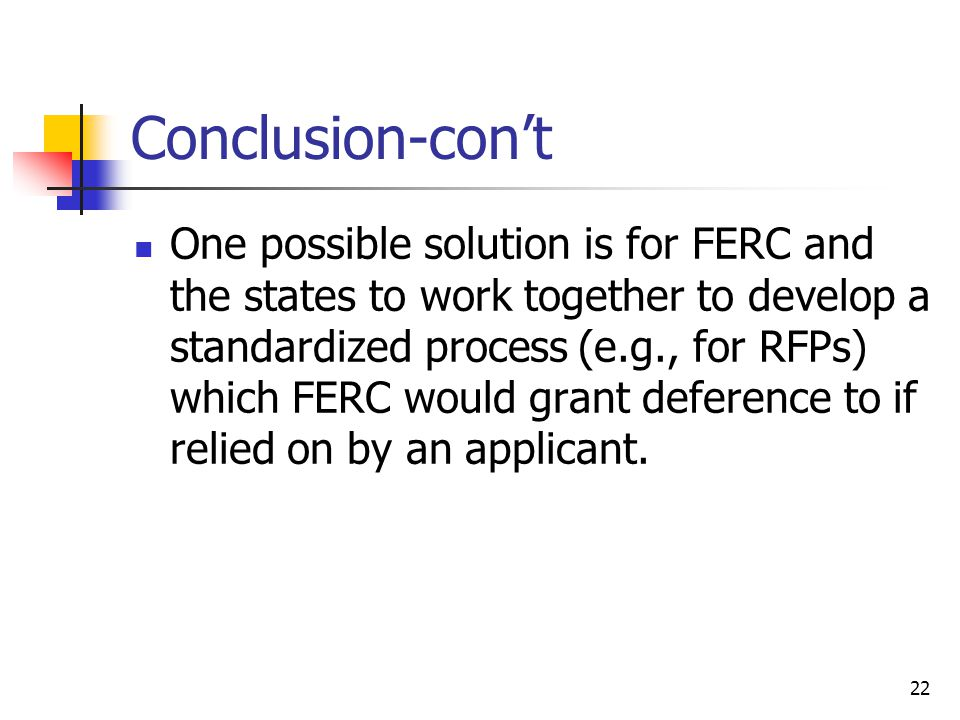 22 Conclusion-con't One possible solution is for FERC and the states to work together to develop a standardized process (e.g., for RFPs) which FERC would grant deference to if relied on by an applicant.