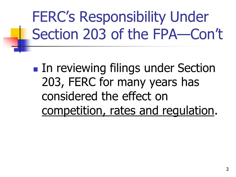 3 FERC's Responsibility Under Section 203 of the FPA—Con't In reviewing filings under Section 203, FERC for many years has considered the effect on competition, rates and regulation.
