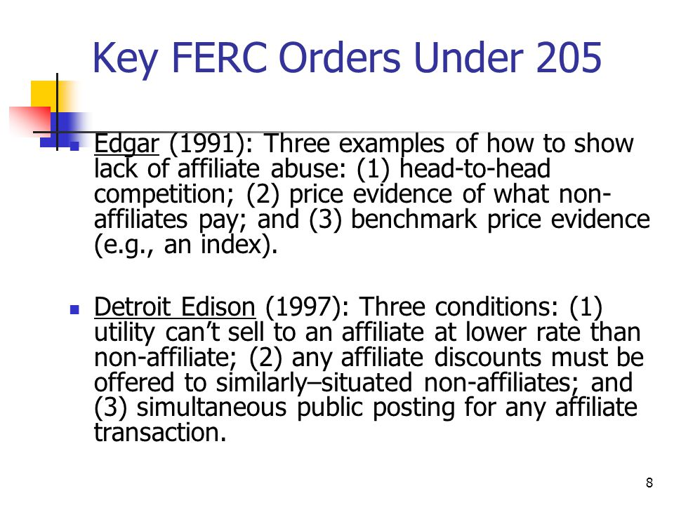 8 Key FERC Orders Under 205 Edgar (1991): Three examples of how to show lack of affiliate abuse: (1) head-to-head competition; (2) price evidence of what non- affiliates pay; and (3) benchmark price evidence (e.g., an index).