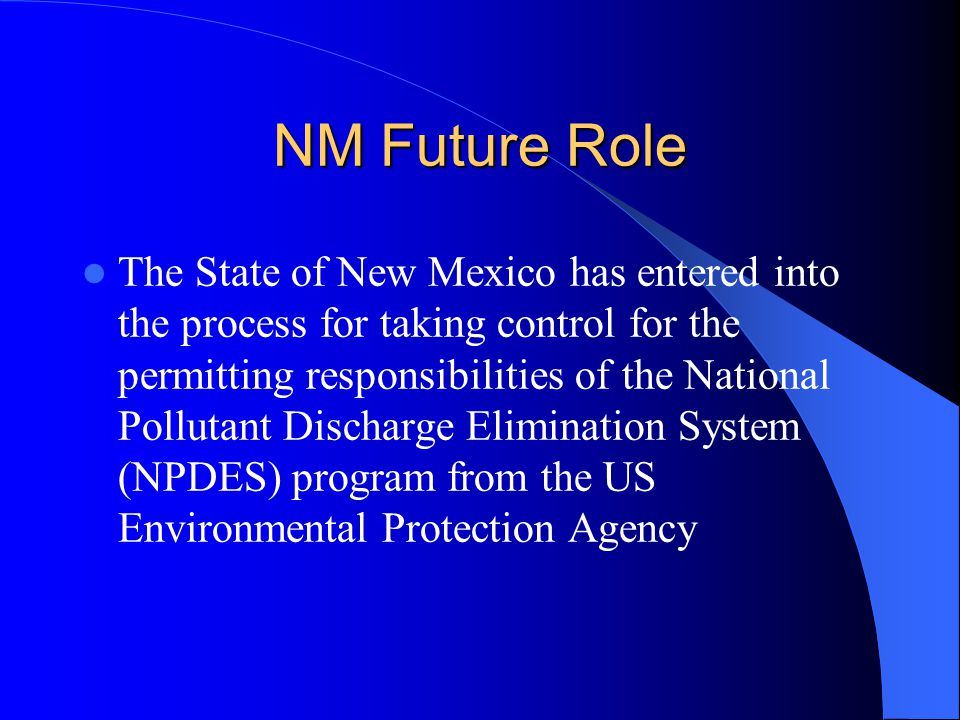 NM Future Role The State of New Mexico has entered into the process for taking control for the permitting responsibilities of the National Pollutant Discharge Elimination System (NPDES) program from the US Environmental Protection Agency