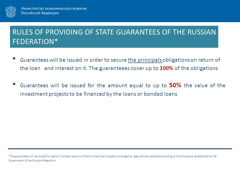 RULES OF PROVIDING OF STATE GUARANTEES OF THE RUSSIAN FEDERATION* *The guarantees will be issued for loans or bonded loans (to finance investment proj