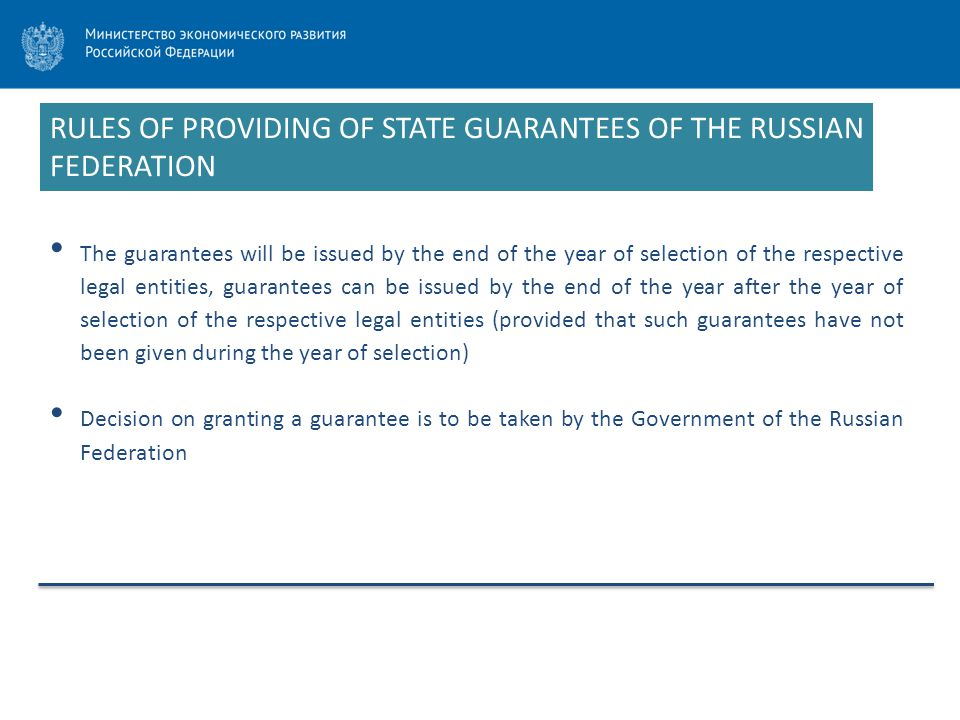 RULES OF PROVIDING OF STATE GUARANTEES OF THE RUSSIAN FEDERATION The guarantees will be issued by the end of the year of selection of the respective legal entities, guarantees can be issued by the end of the year after the year of selection of the respective legal entities (provided that such guarantees have not been given during the year of selection) Decision on granting a guarantee is to be taken by the Government of the Russian Federation
