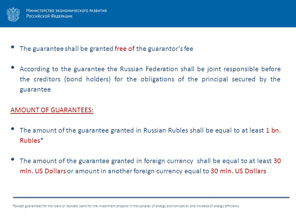 *Except guarantees for the loans or bonded loans for the investment projects in the spheres of energy economization and increase of energy efficiency The guarantee shall be granted free of the guarantor's fee According to the guarantee the Russian Federation shall be joint responsible before the creditors (bond holders) for the obligations of the principal secured by the guarantee AMOUNT OF GUARANTEES: The amount of the guarantee granted in Russian Rubles shall be equal to at least 1 bn.