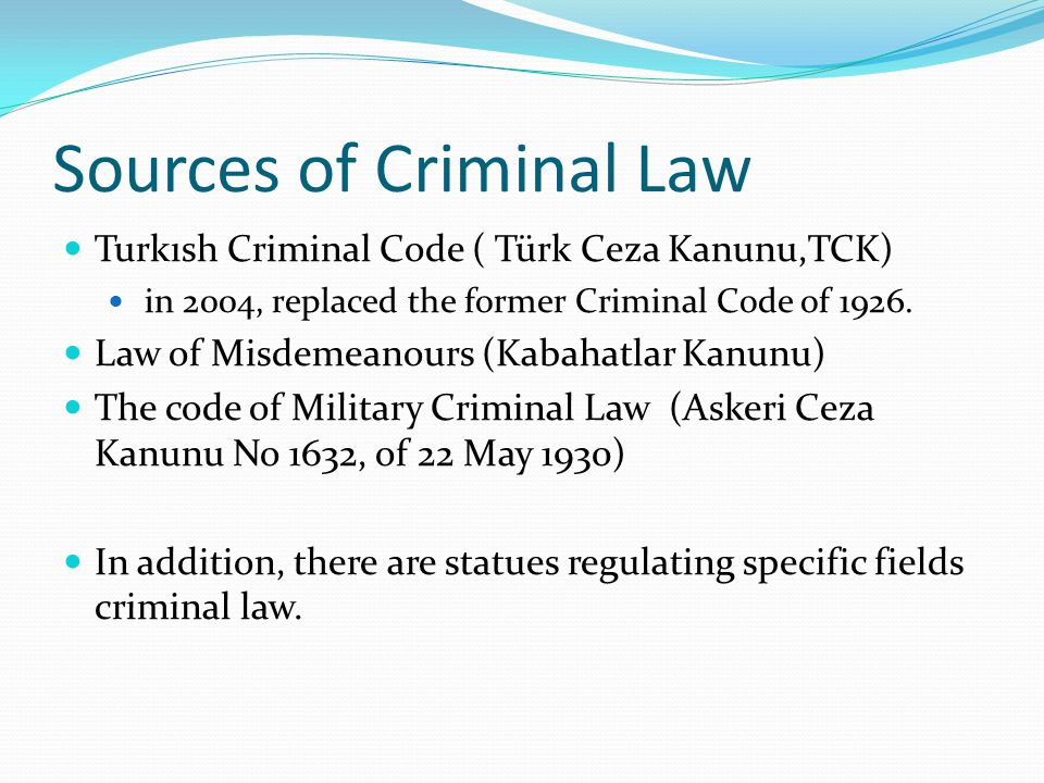 Sources of Criminal Law Turkısh Criminal Code ( Türk Ceza Kanunu,TCK) in 2004, replaced the former Criminal Code of 1926. Law of Misdemeanours (Kabaha