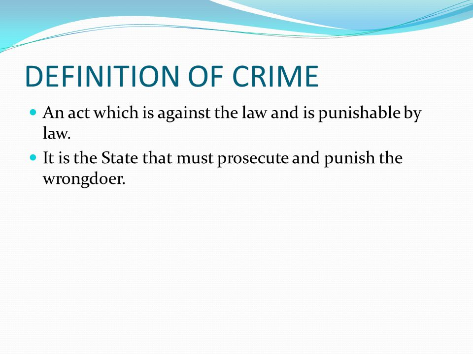 DEFINITION OF CRIME An act which is against the law and is punishable by law. It is the State that must prosecute and punish the wrongdoer.