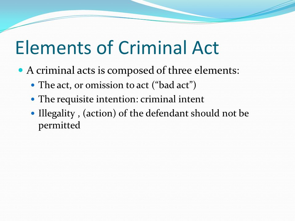 """Elements of Criminal Act A criminal acts is composed of three elements: The act, or omission to act (""""bad act"""") The requisite intention: criminal inte"""
