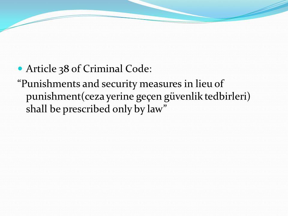 "Article 38 of Criminal Code: ""Punishments and security measures in lieu of punishment(ceza yerine geçen güvenlik tedbirleri) shall be prescribed only"