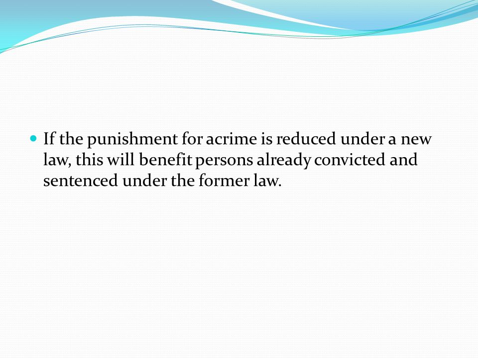 If the punishment for acrime is reduced under a new law, this will benefit persons already convicted and sentenced under the former law.
