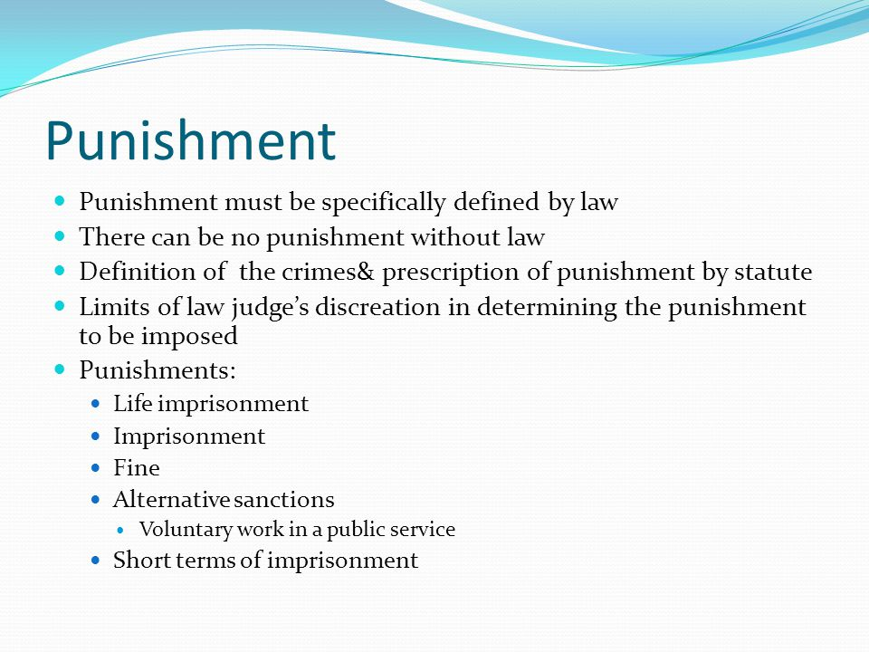 Punishment Punishment must be specifically defined by law There can be no punishment without law Definition of the crimes& prescription of punishment