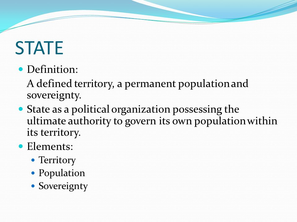 STATE Definition: A defined territory, a permanent population and sovereignty. State as a political organization possessing the ultimate authority to
