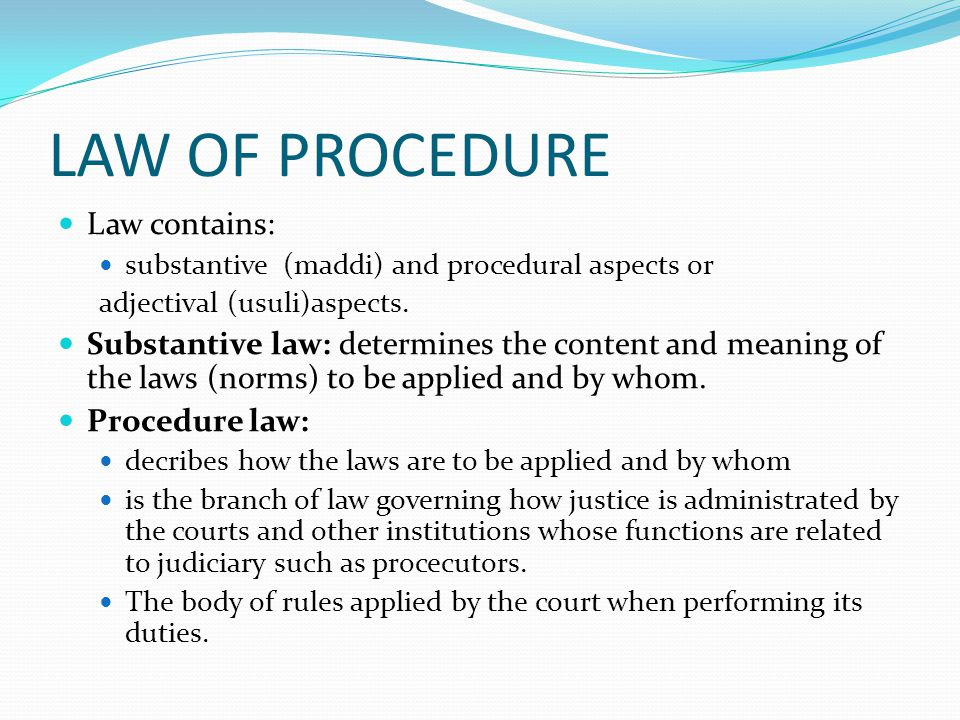 LAW OF PROCEDURE Law contains: substantive (maddi) and procedural aspects or adjectival (usuli)aspects. Substantive law: determines the content and me