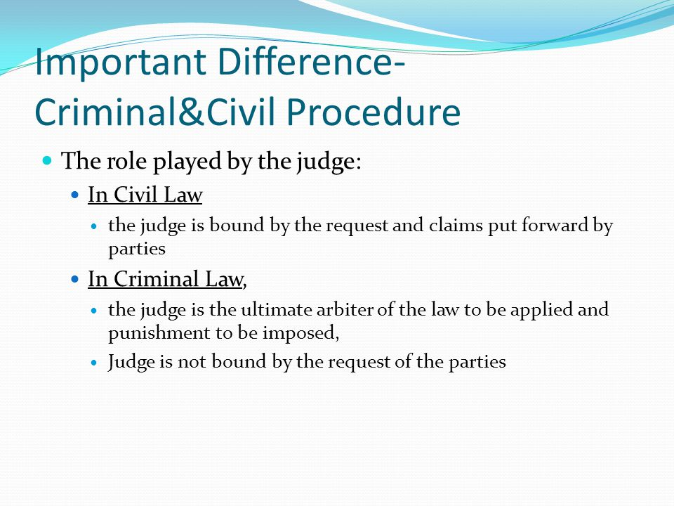 Important Difference- Criminal&Civil Procedure The role played by the judge: In Civil Law the judge is bound by the request and claims put forward by