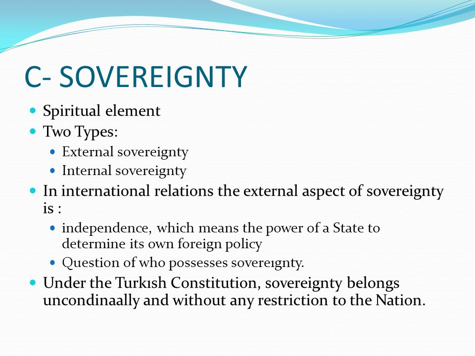 C- SOVEREIGNTY Spiritual element Two Types: External sovereignty Internal sovereignty In international relations the external aspect of sovereignty is