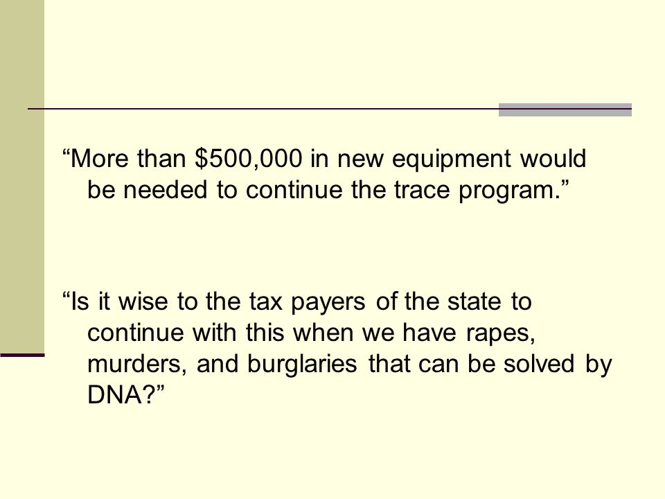 More than $500,000 in new equipment would be needed to continue the trace program. Is it wise to the tax payers of the state to continue with this when we have rapes, murders, and burglaries that can be solved by DNA