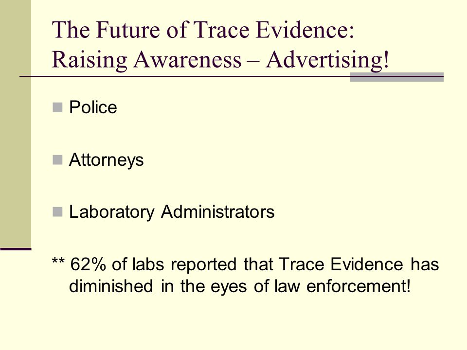 Police Attorneys Laboratory Administrators ** 62% of labs reported that Trace Evidence has diminished in the eyes of law enforcement.