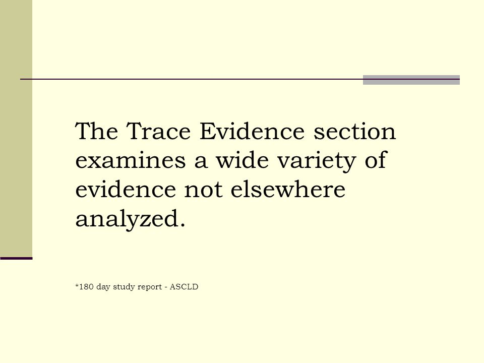The Trace Evidence section examines a wide variety of evidence not elsewhere analyzed.
