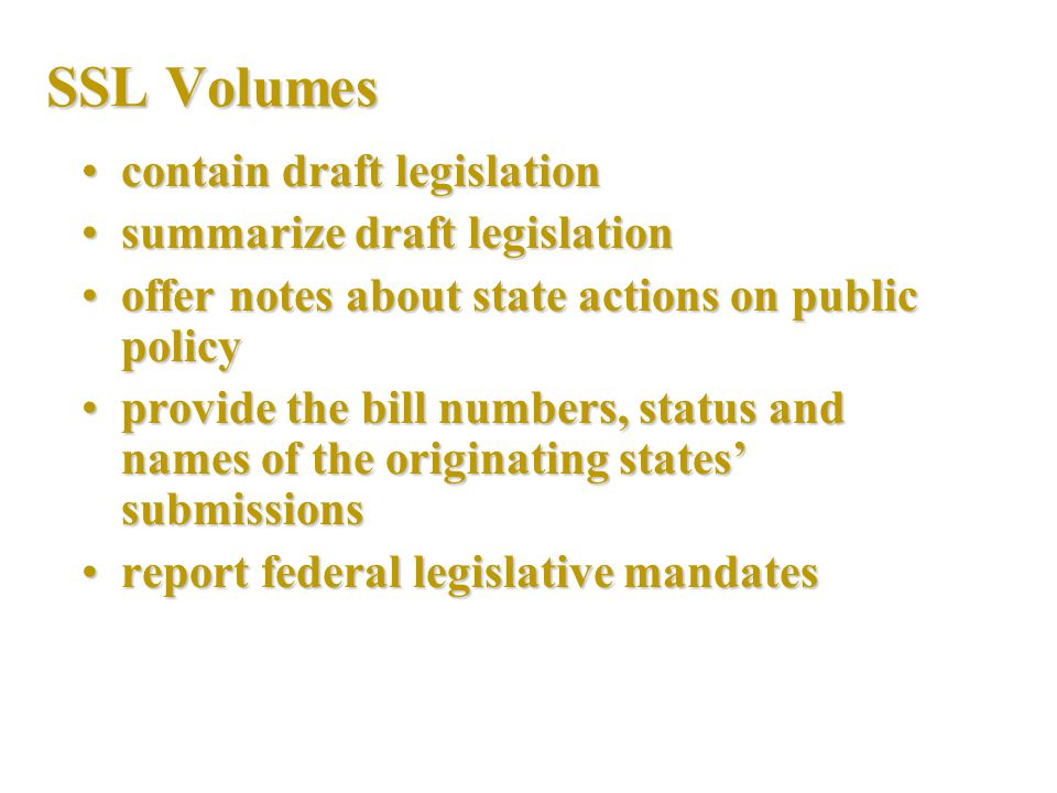 SSL Volumes contain draft legislationcontain draft legislation summarize draft legislationsummarize draft legislation offer notes about state actions on public policyoffer notes about state actions on public policy provide the bill numbers, status and names of the originating states' submissionsprovide the bill numbers, status and names of the originating states' submissions report federal legislative mandatesreport federal legislative mandates