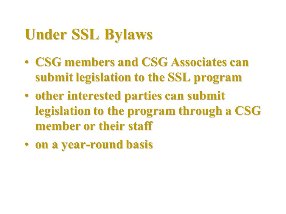 Under SSL Bylaws CSG members and CSG Associates can submit legislation to the SSL programCSG members and CSG Associates can submit legislation to the SSL program other interested parties can submit legislation to the program through a CSG member or their staffother interested parties can submit legislation to the program through a CSG member or their staff on a year-round basison a year-round basis