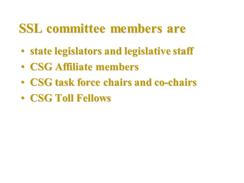 SSL committee members are state legislators and legislative staffstate legislators and legislative staff CSG Affiliate membersCSG Affiliate members CSG task force chairs and co-chairsCSG task force chairs and co-chairs CSG Toll FellowsCSG Toll Fellows