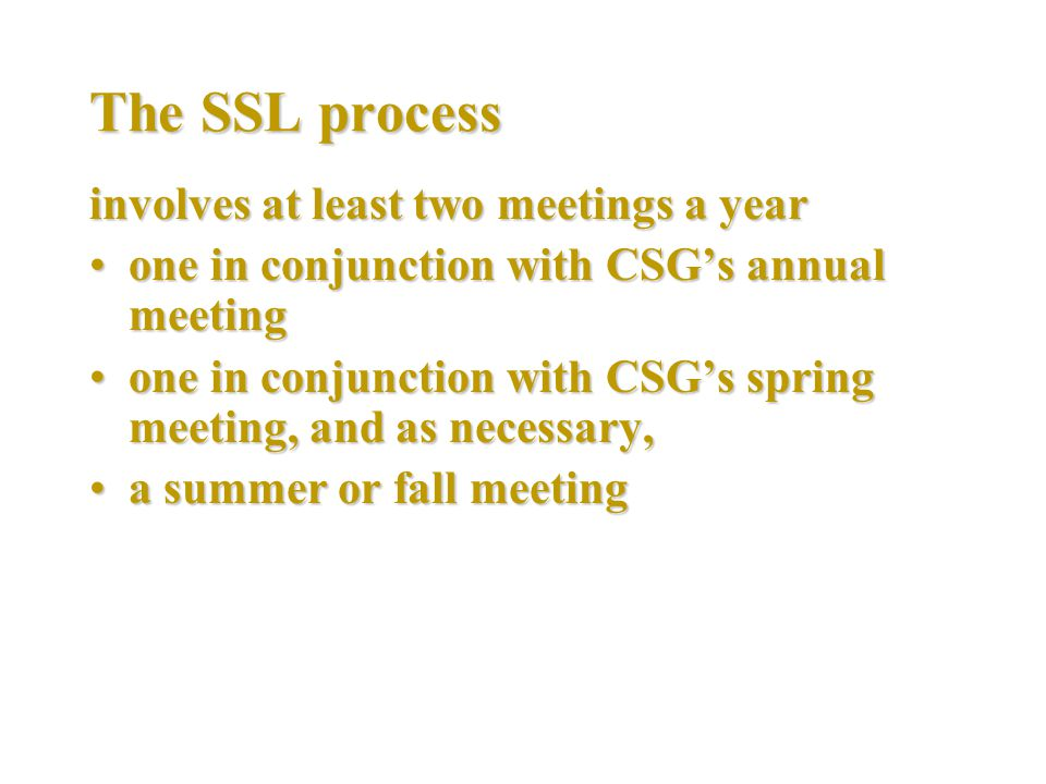 The SSL process involves at least two meetings a year one in conjunction with CSG's annual meetingone in conjunction with CSG's annual meeting one in conjunction with CSG's spring meeting, and as necessary,one in conjunction with CSG's spring meeting, and as necessary, a summer or fall meetinga summer or fall meeting
