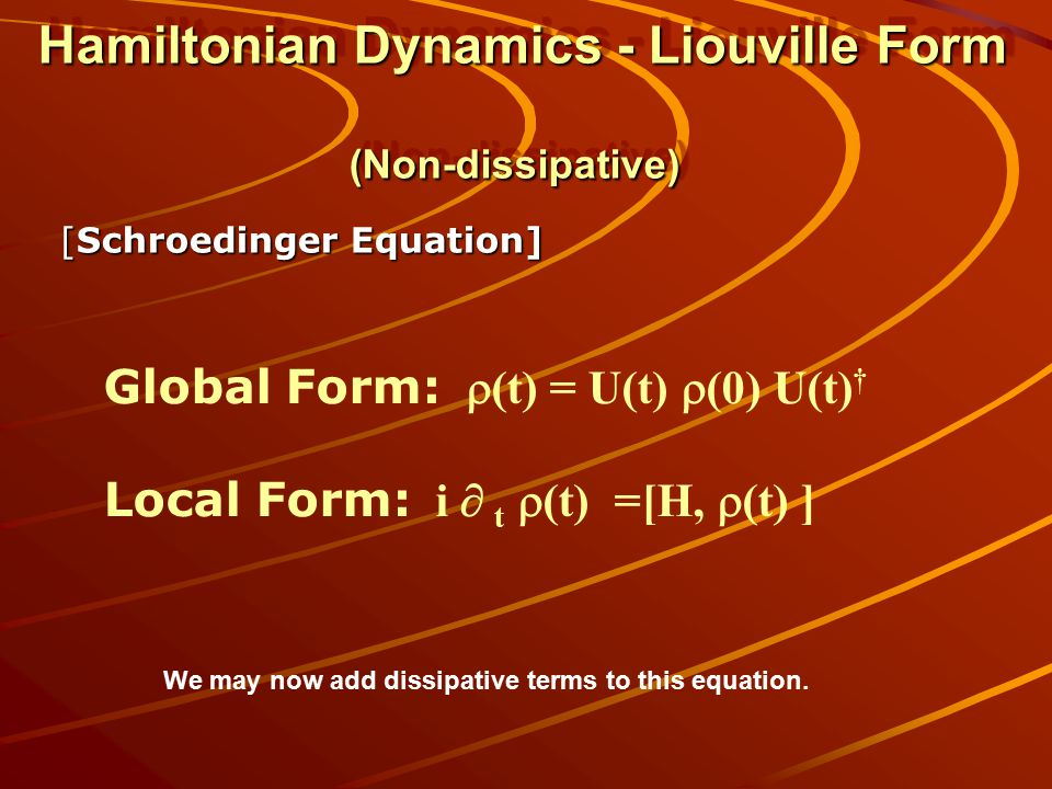 Hamiltonian Dynamics - Liouville Form (Non-dissipative) [Schroedinger Equation] Global Form:  (t) = U(t)  (0) U(t) † Local Form: i  t  (t) =[H,  (t) ] We may now add dissipative terms to this equation.