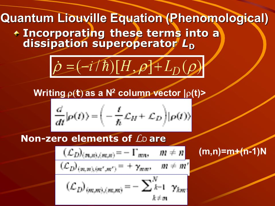 Quantum Liouville Equation (Phenomological) Incorporating these terms into a dissipation superoperator L D Writing t as a N 2 column vector |  (t)> are Non-zero elements of L D are (m,n)=m+(n-1)N
