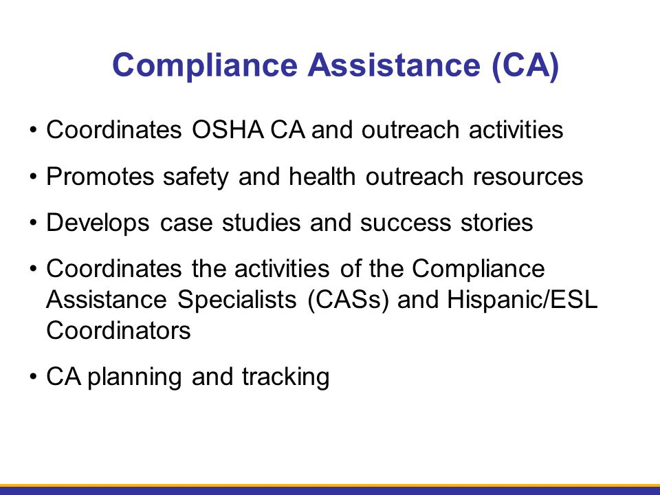 Compliance Assistance (CA) Coordinates OSHA CA and outreach activities Promotes safety and health outreach resources Develops case studies and success stories Coordinates the activities of the Compliance Assistance Specialists (CASs) and Hispanic/ESL Coordinators CA planning and tracking