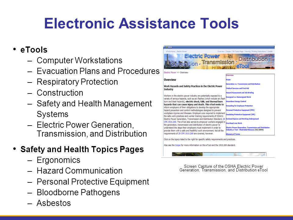 Electronic Assistance Tools eTools –Computer Workstations –Evacuation Plans and Procedures –Respiratory Protection –Construction –Safety and Health Management Systems –Electric Power Generation, Transmission, and Distribution Safety and Health Topics Pages –Ergonomics –Hazard Communication –Personal Protective Equipment –Bloodborne Pathogens –Asbestos Screen Capture of the OSHA Electric Power Generation, Transmission, and Distribution eTool
