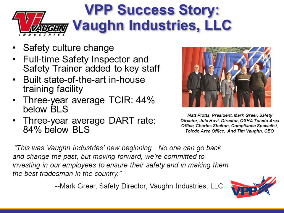 VPP Success Story: Vaughn Industries, LLC Safety culture change Full-time Safety Inspector and Safety Trainer added to key staff Built state-of-the-art in-house training facility Three-year average TCIR: 44% below BLS Three-year average DART rate: 84% below BLS Matt Plotts, President, Mark Greer, Safety Director, Jule Hovi, Director, OSHA Toledo Area Office, Charles Shelton, Compliance Specialist, Toledo Area Office, And Tim Vaughn, CEO This was Vaughn Industries' new beginning.