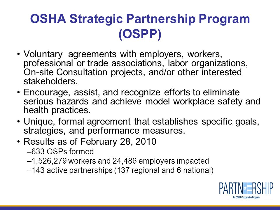 OSHA Strategic Partnership Program (OSPP) Voluntary agreements with employers, workers, professional or trade associations, labor organizations, On-site Consultation projects, and/or other interested stakeholders.