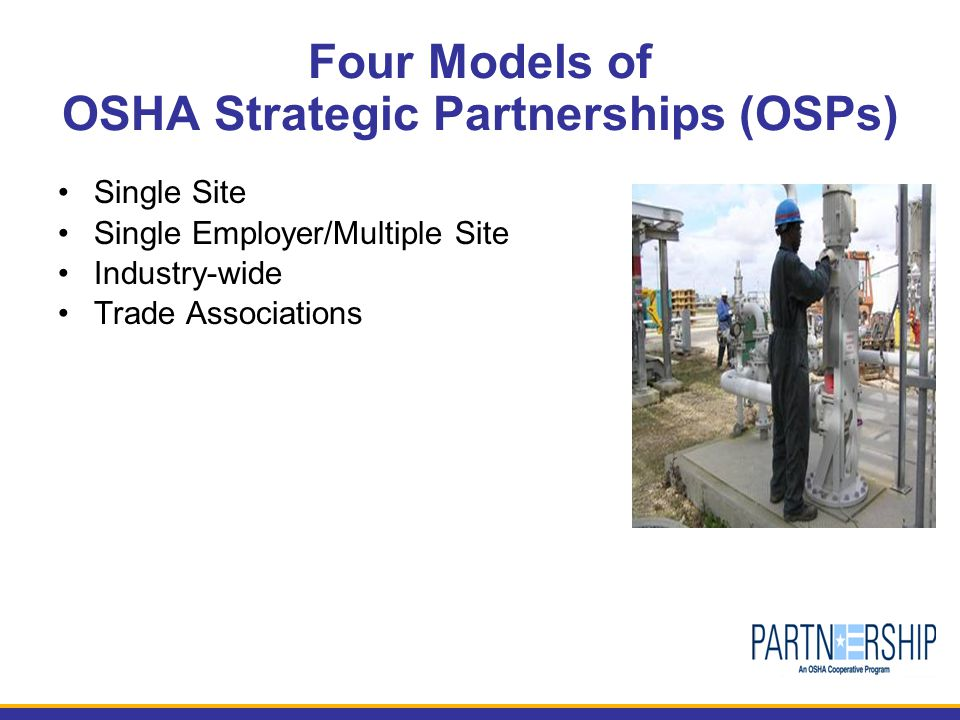Four Models of OSHA Strategic Partnerships (OSPs) Single Site Single Employer/Multiple Site Industry-wide Trade Associations