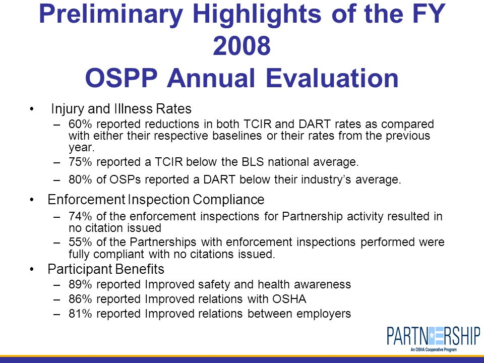 Preliminary Highlights of the FY 2008 OSPP Annual Evaluation Injury and Illness Rates –60% reported reductions in both TCIR and DART rates as compared with either their respective baselines or their rates from the previous year.
