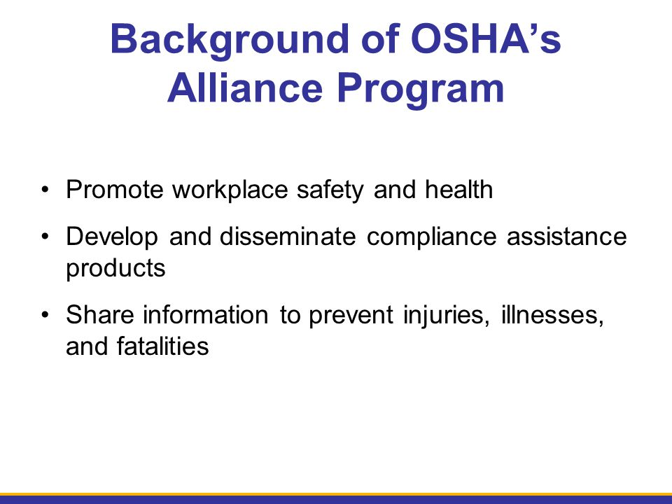 Background of OSHA's Alliance Program Promote workplace safety and health Develop and disseminate compliance assistance products Share information to prevent injuries, illnesses, and fatalities