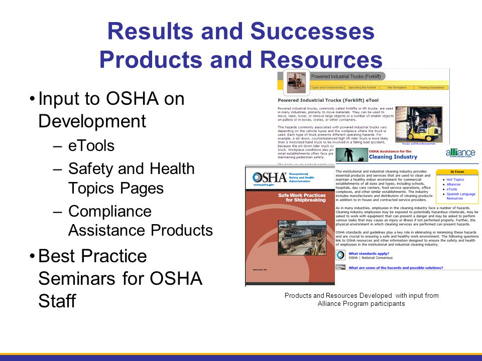 Results and Successes Products and Resources Input to OSHA on Development –eTools –Safety and Health Topics Pages –Compliance Assistance Products Best Practice Seminars for OSHA Staff Products and Resources Developed with input from Alliance Program participants
