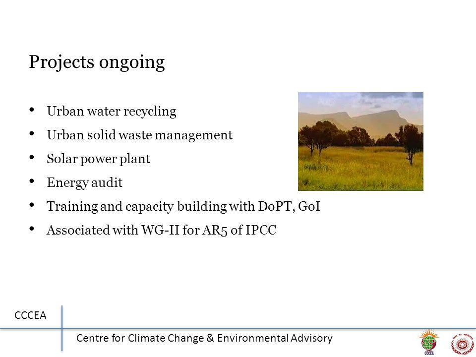 CCCEA Centre for Climate Change & Environmental Advisory Projects ongoing Urban water recycling Urban solid waste management Solar power plant Energy audit Training and capacity building with DoPT, GoI Associated with WG-II for AR5 of IPCC