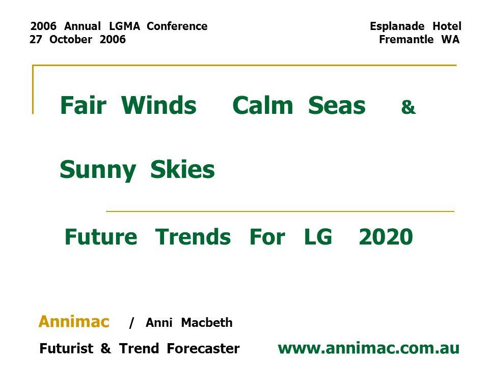 Fair Winds Calm Seas & Sunny Skies Future Trends For LG 2020 Annimac / Anni Macbeth Futurist & Trend Forecaster www.annimac.com.au 2006 Annual LGMA Co