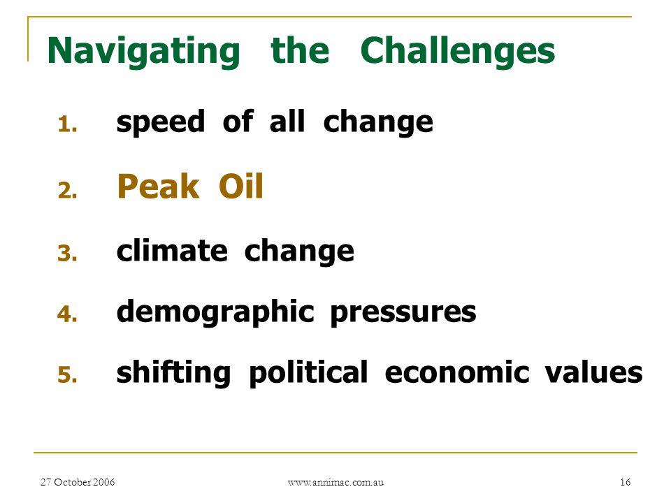 27 October 2006 www.annimac.com.au 16 Navigating the Challenges 1. speed of all change 2. Peak Oil 3. climate change 4. demographic pressures 5. shift