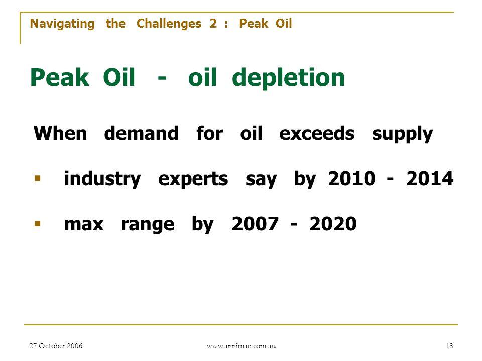27 October 2006 www.annimac.com.au 18 Navigating the Challenges 2 : Peak Oil Peak Oil - oil depletion When demand for oil exceeds supply  industry ex
