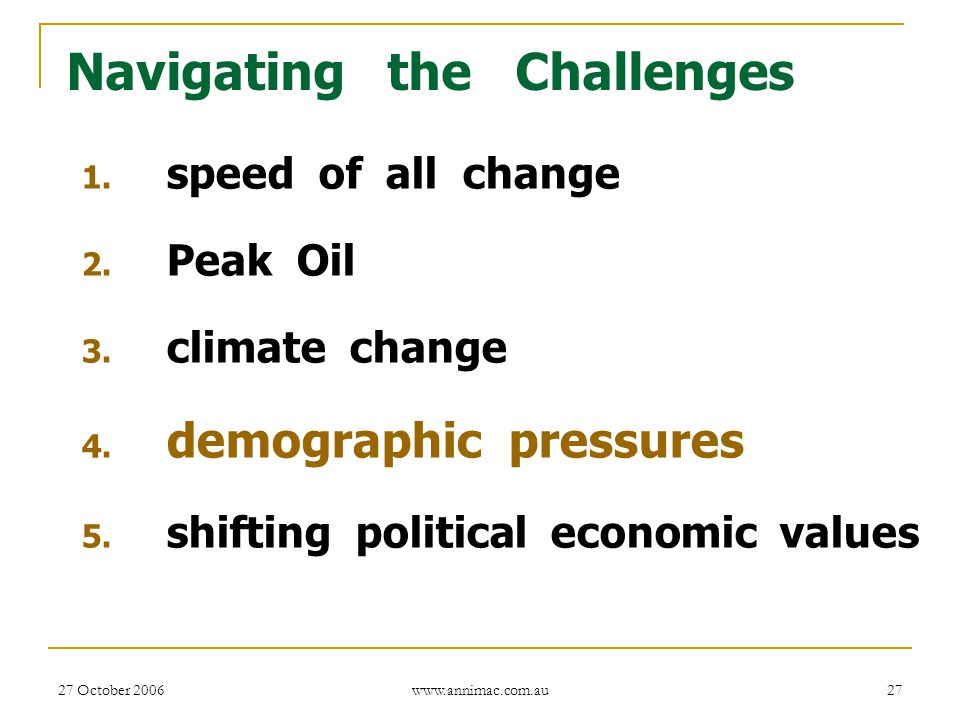 27 October 2006 www.annimac.com.au 27 Navigating the Challenges 1. speed of all change 2. Peak Oil 3. climate change 4. demographic pressures 5. shift