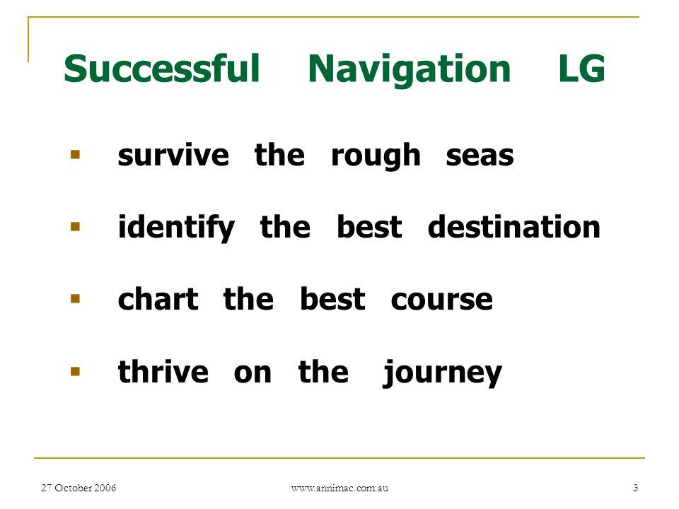 27 October 2006 www.annimac.com.au 3 Successful Navigation LG  survive the rough seas  identify the best destination  chart the best course  thriv