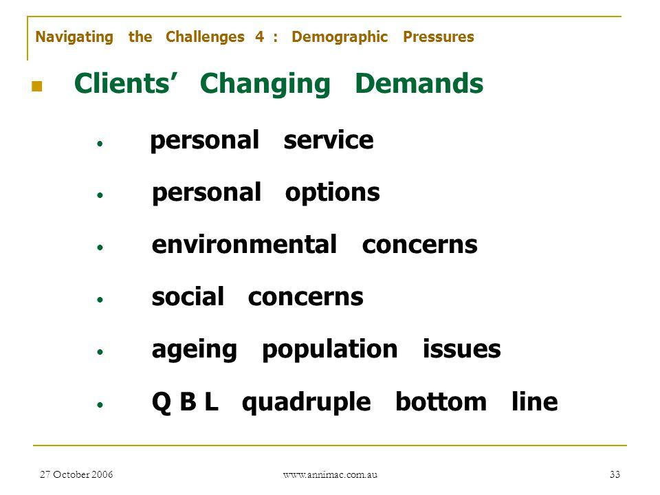 27 October 2006 www.annimac.com.au 33 Clients' Changing Demands personal service personal options environmental concerns social concerns ageing popula