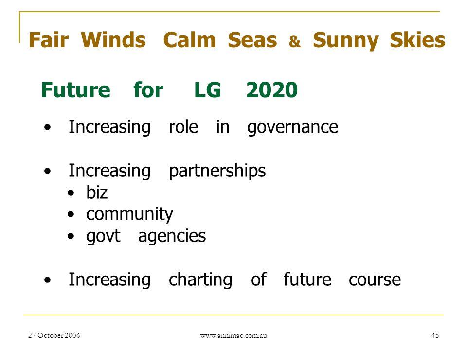 27 October 2006 www.annimac.com.au 45 Fair Winds Calm Seas & Sunny Skies Future for LG 2020 Increasing role in governance Increasing partnerships biz