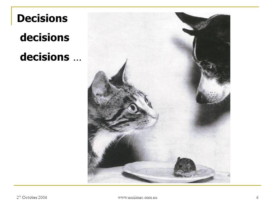 27 October 2006 www.annimac.com.au 6 Decisions decisions decisions …