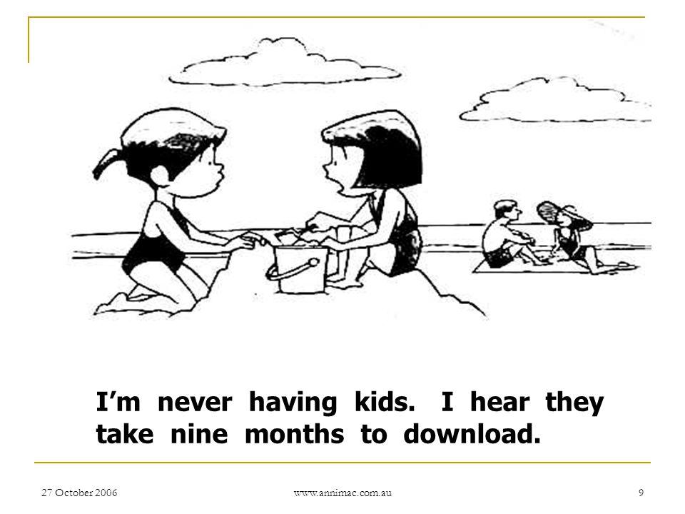 27 October 2006 www.annimac.com.au 9 I'm never having kids. I hear they take nine months to download.
