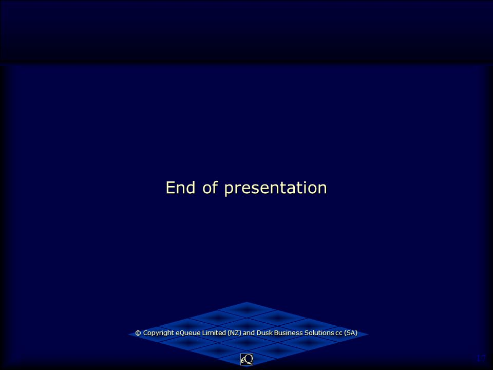 17 End of presentation © Copyright eQueue Limited (NZ) and Dusk Business Solutions cc (SA)