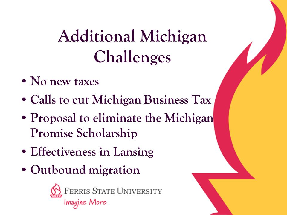 Additional Michigan Challenges No new taxes Calls to cut Michigan Business Tax Proposal to eliminate the Michigan Promise Scholarship Effectiveness in Lansing Outbound migration
