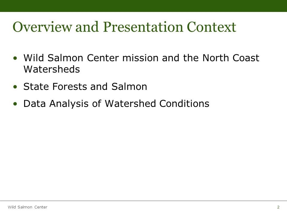 Wild Salmon Center2 Overview and Presentation Context Wild Salmon Center mission and the North Coast Watersheds State Forests and Salmon Data Analysis of Watershed Conditions