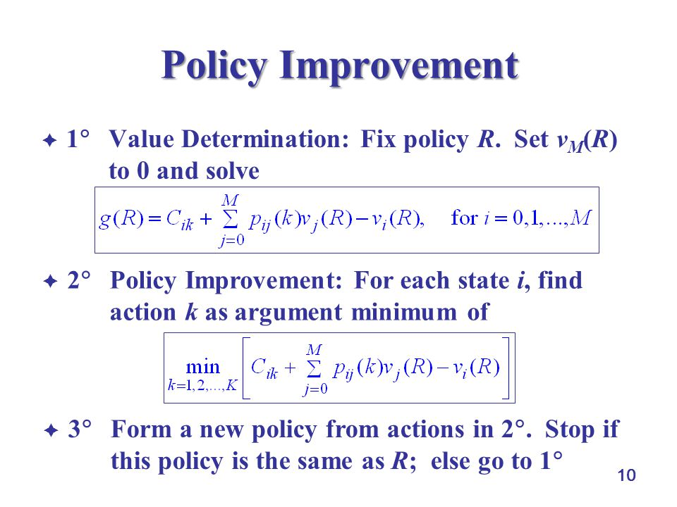 10 Policy Improvement  1  Value Determination: Fix policy R. Set v M (R) to 0 and solve  2  Policy Improvement: For each state i, find action k as